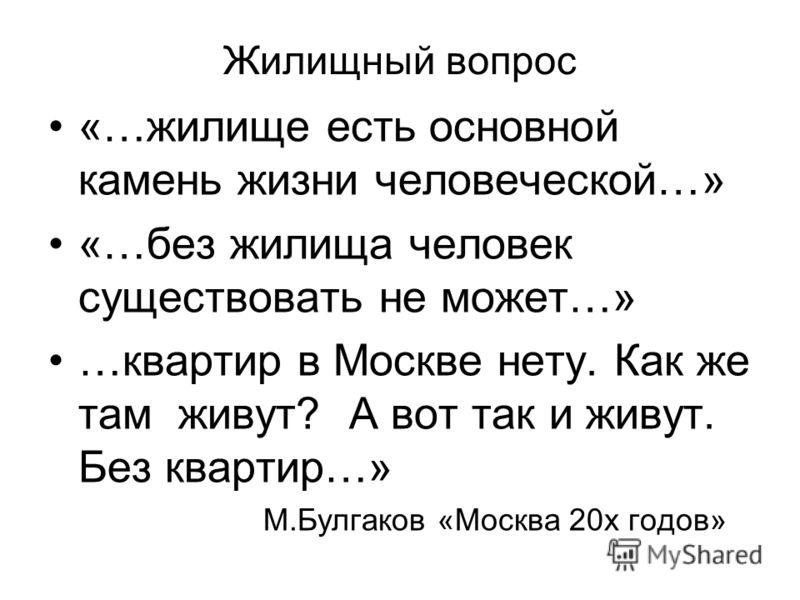 Жилищный вопрос «…жилище есть основной камень жизни человеческой…» «…без жилища человек существовать не может…» …квартир в Москве нету. Как же там живут? А вот так и живут. Без квартир…» М.Булгаков «Москва 20х годов»