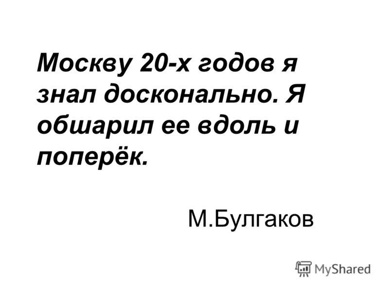 Москву 20-х годов я знал досконально. Я обшарил ее вдоль и поперёк. М.Булгаков
