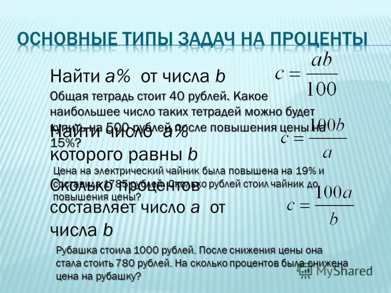 Найти a% от числа b Найти число a% которого равны b Сколько процентов составляет число a от числа b Общая тетрадь стоит 40 рублей. Какое наибольшее число таких тетрадей можно будет купить на 500 рублей после повышения цены на 15%? Цена на электрическ