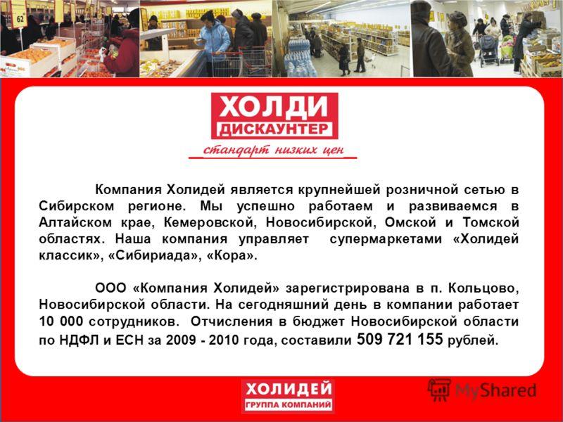 Компания Холидей является крупнейшей розничной сетью в Сибирском регионе. Мы успешно работаем и развиваемся в Алтайском крае, Кемеровской, Новосибирской, Омской и Томской областях. Наша компания управляет супермаркетами «Холидей классик», «Сибириада»