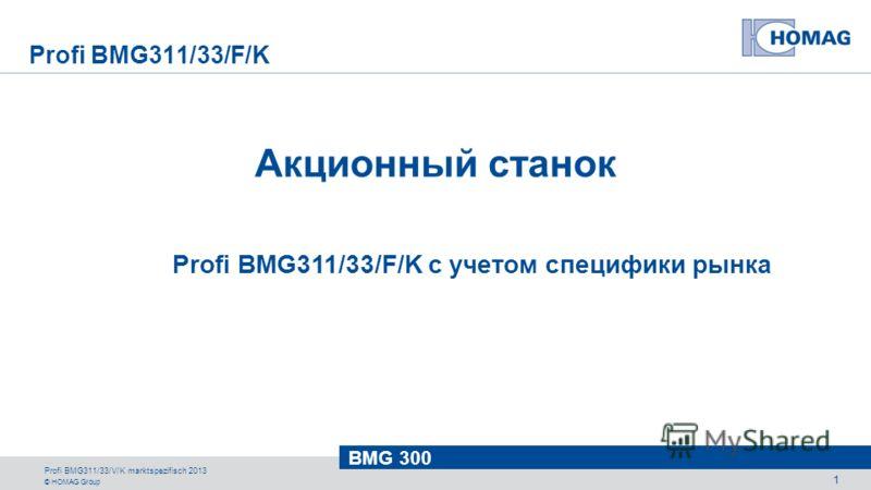 © HOMAG Group BMG 300 Profi BMG311/33/V/K marktspezifisch 2013 1 Profi BMG311/33/F/K Акционный станок Profi BMG311/33/F/K с учетом специфики рынка