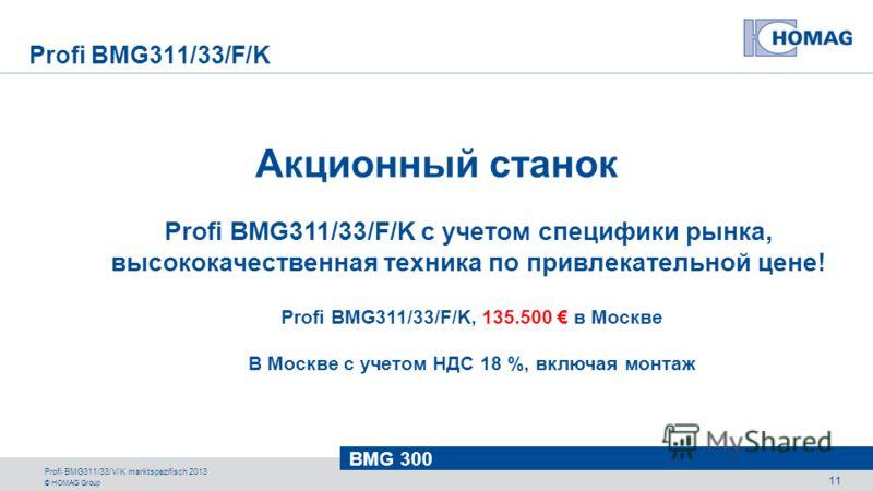© HOMAG Group BMG 300 Profi BMG311/33/V/K marktspezifisch 2013 11 Акционный станок Profi BMG311/33/F/K с учетом специфики рынка, высококачественная техника по привлекательной цене! Profi BMG311/33/F/K, 135.500 в Москве В Москве с учетом НДС 18 %, вкл