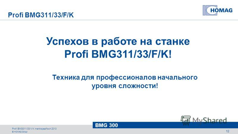 © HOMAG Group BMG 300 Profi BMG311/33/V/K marktspezifisch 2013 12 Успехов в работе на станке Profi BMG311/33/F/K! Техника для профессионалов начального уровня сложности! Profi BMG311/33/F/K