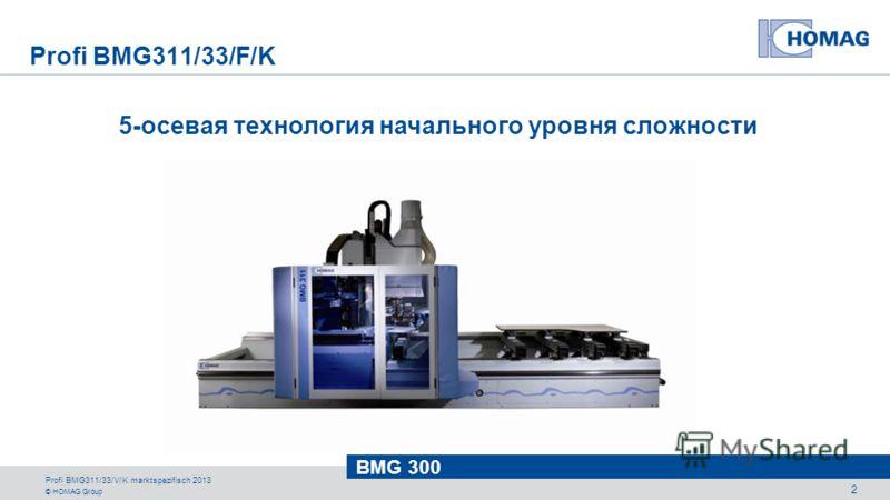 © HOMAG Group BMG 300 Profi BMG311/33/V/K marktspezifisch 2013 2 5-осевая технология начального уровня сложности Profi BMG311/33/F/K