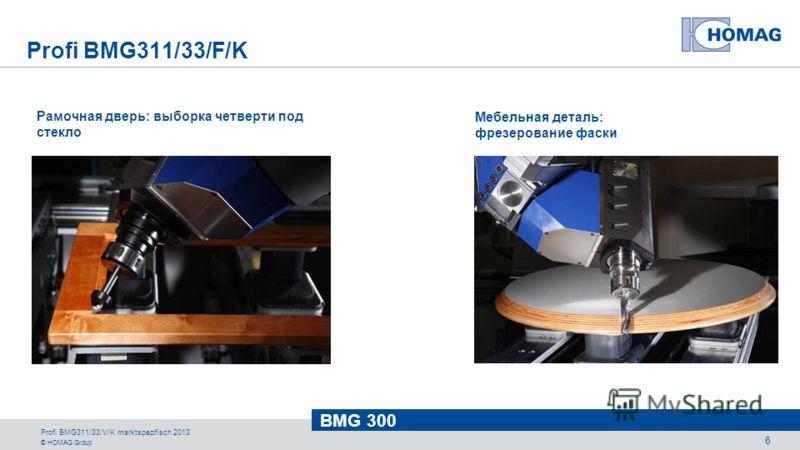 © HOMAG Group BMG 300 Profi BMG311/33/V/K marktspezifisch 2013 6 Рамочная дверь: выборка четверти под стекло Мебельная деталь: фрезерование фаски Profi BMG311/33/F/K