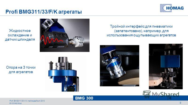 © HOMAG Group BMG 300 Profi BMG311/33/V/K marktspezifisch 2013 8 Жидкостное охлаждение и датчик шпинделя Опора на 3 точки для агрегатов Тройной интерфейс для пневматики (запатентовано), например, для использования ощупывающих агрегатов Profi BMG311/3