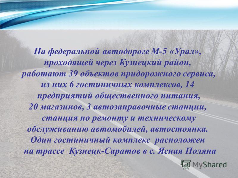 На федеральной автодороге М-5 «Урал», проходящей через Кузнецкий район, работают 39 объектов придорожного сервиса, из них 6 гостиничных комплексов, 14 предприятий общественного питания, 20 магазинов, 3 автозаправочные станции, станция по ремонту и те