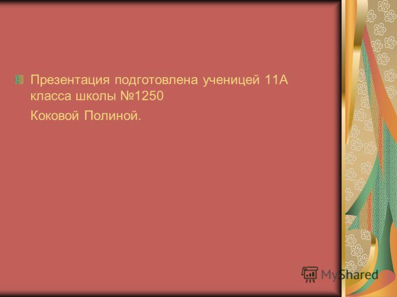 Презентация подготовлена ученицей 11А класса школы 1250 Коковой Полиной.