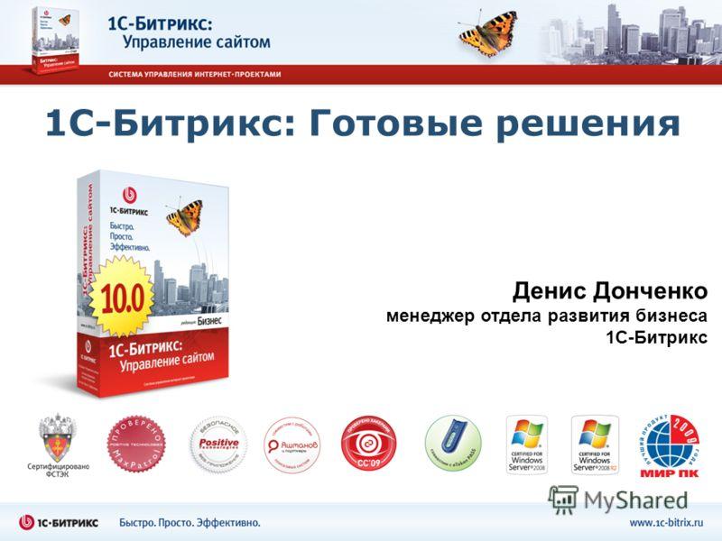 1С-Битрикс: Готовые решения Денис Донченко менеджер отдела развития бизнеса 1С-Битрикс