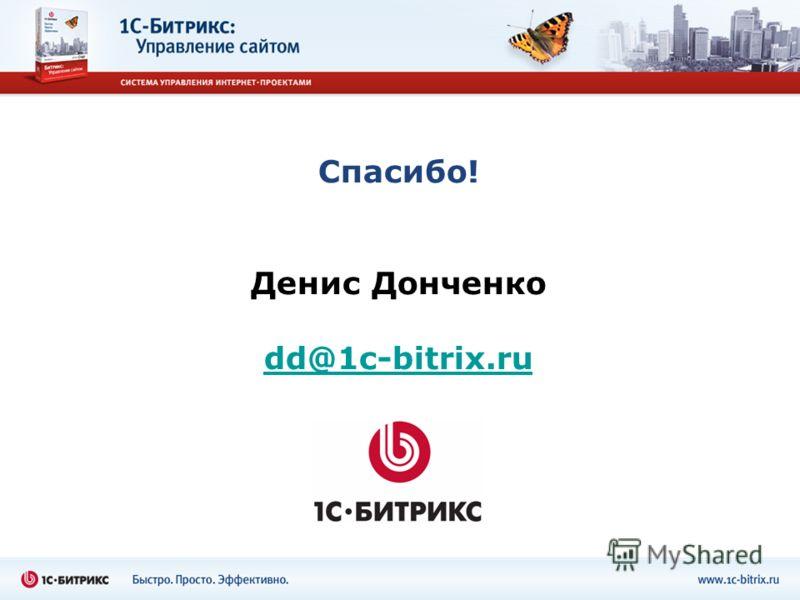 Спасибо! Денис Донченко dd@1c-bitrix.ru
