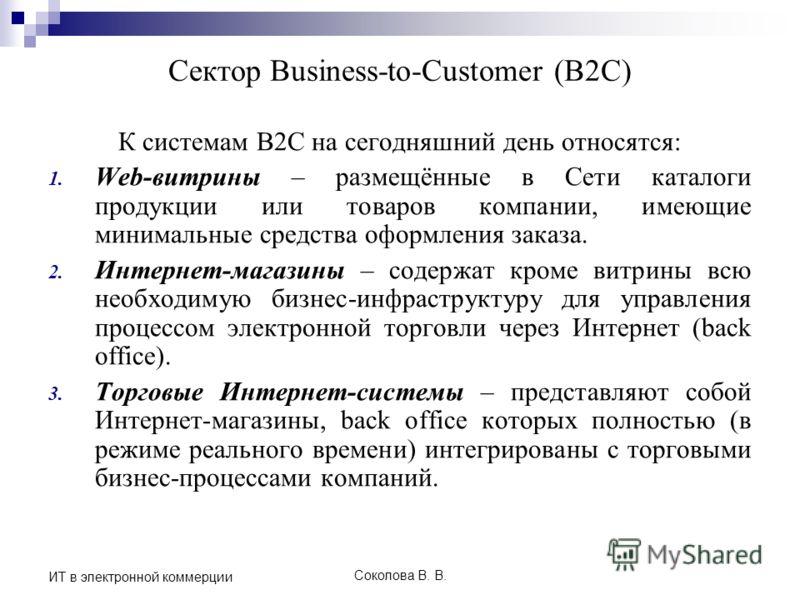 Соколова В. В. ИТ в электронной коммерции Сектор Business-to-Customer (B2C) К системам B2C на сегодняшний день относятся: 1. Web-витрины – размещённые в Сети каталоги продукции или товаров компании, имеющие минимальные средства оформления заказа. 2.