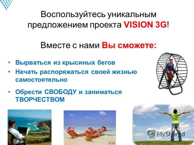 Воспользуйтесь уникальным предложением проекта VISION 3G! Вместе с нами Вы сможете: Вырваться из крысиных бегов Начать распоряжаться своей жизнью самостоятельно Обрести СВОБОДУ и заниматься ТВОРЧЕСТВОМ