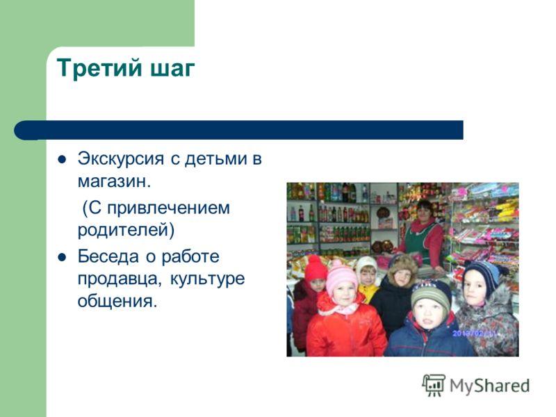 Третий шаг Экскурсия с детьми в магазин. (С привлечением родителей) Беседа о работе продавца, культуре общения.