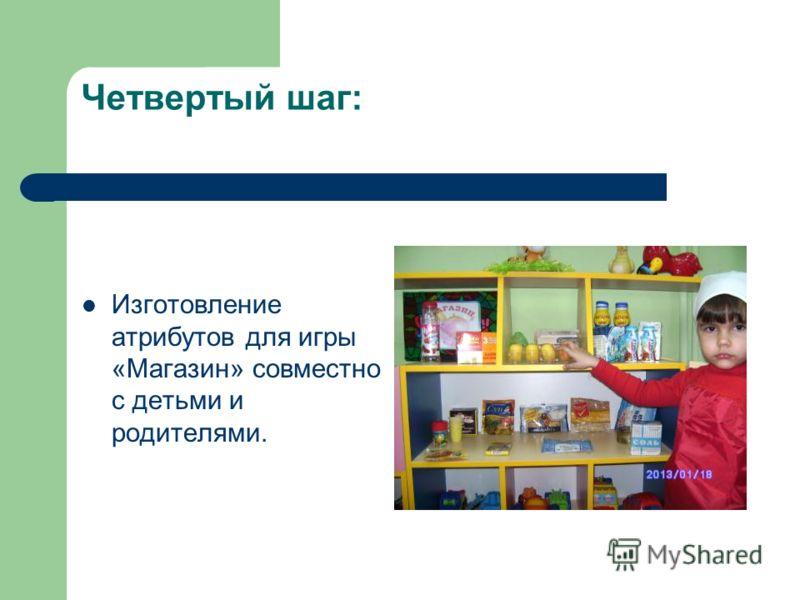 Четвертый шаг: Изготовление атрибутов для игры «Магазин» совместно с детьми и родителями.