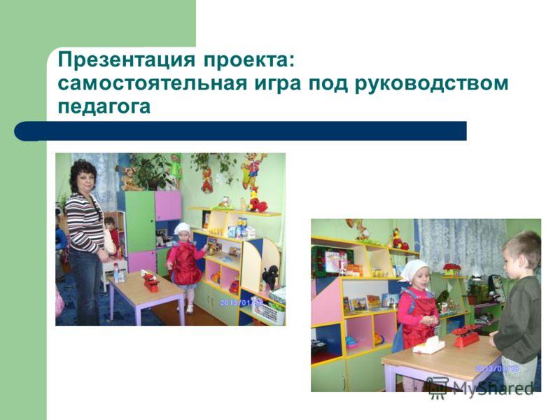 Презентация проекта: самостоятельная игра под руководством педагога