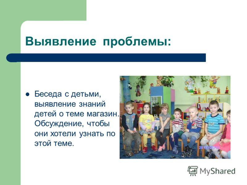 Выявление проблемы: Беседа с детьми, выявление знаний детей о теме магазин. Обсуждение, чтобы они хотели узнать по этой теме.