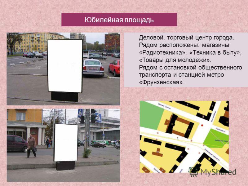 Юбилейная площадь Деловой, торговый центр города. Рядом расположены: магазины «Радиотехника», «Техника в быту», «Товары для молодежи». Рядом с остановкой общественного транспорта и станцией метро «Фрунзенская».