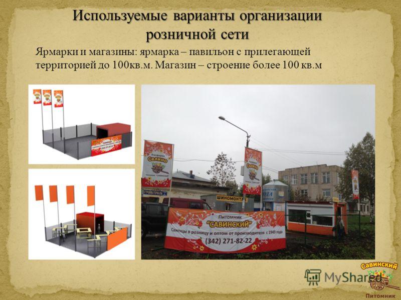 Ярмарки и магазины: ярмарка – павильон с прилегающей территорией до 100кв.м. Магазин – строение более 100 кв.м Используемые варианты организации розничной сети