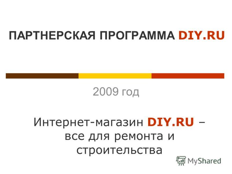 ПАРТНЕРСКАЯ ПРОГРАММА DIY.RU 2009 год Интернет-магазин DIY.RU – все для ремонта и строительства