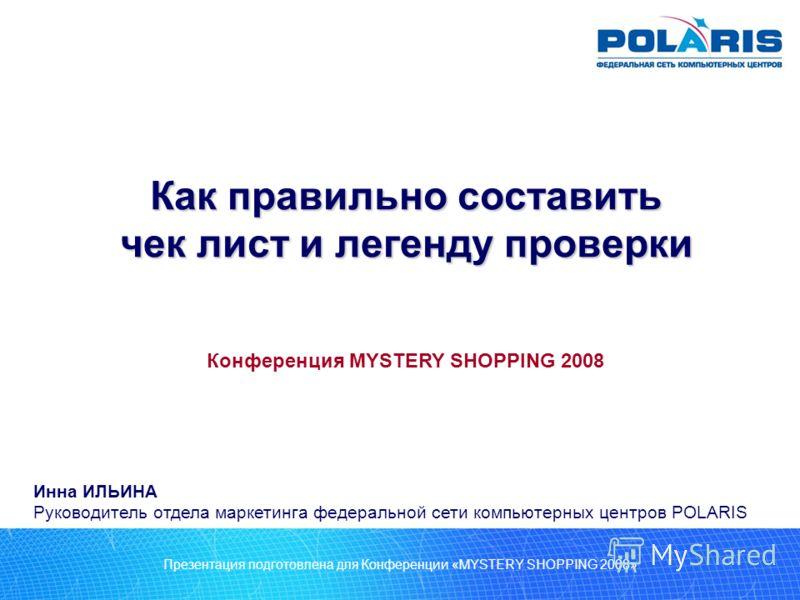 Презентация подготовлена для Конференции «MYSTERY SHOPPING 2008» Как правильно составить чек лист и легенду проверки Инна ИЛЬИНА Руководитель отдела маркетинга федеральной сети компьютерных центров POLARIS Конференция MYSTERY SHOPPING 2008