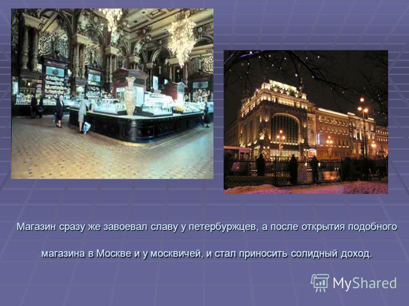 Магазин сразу же завоевал славу у петербуржцев, а после открытия подобного магазина в Москве и у москвичей, и стал приносить солидный доход.