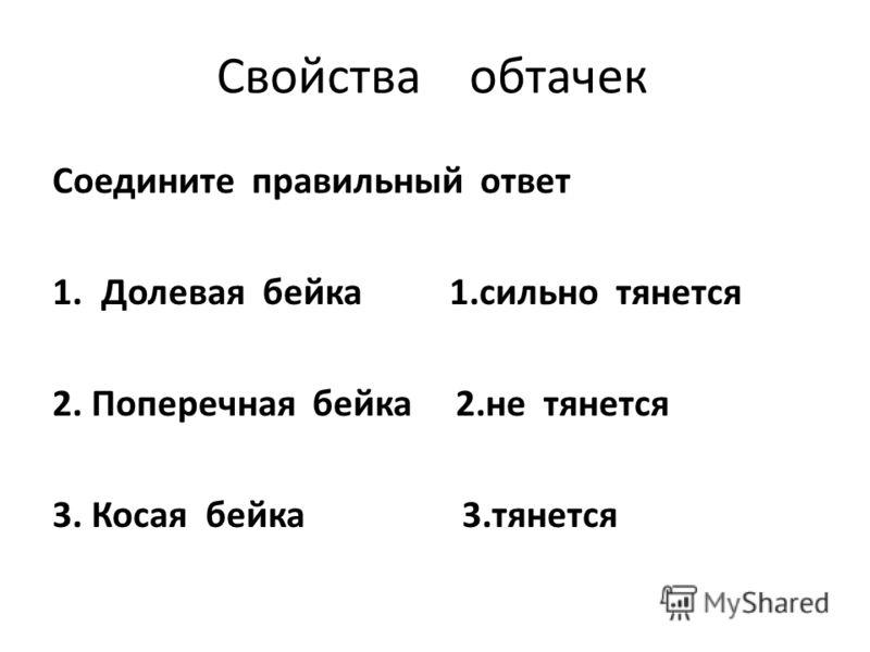 Свойства обтачек Соедините правильный ответ 1.Долевая бейка 1.сильно тянется 2. Поперечная бейка 2.не тянется 3. Косая бейка 3.тянется