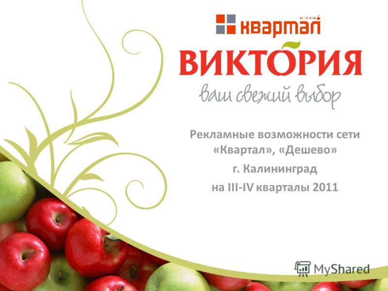 Рекламные возможности сети «Квартал», «Дешево» г. Калининград на III-IV кварталы 2011