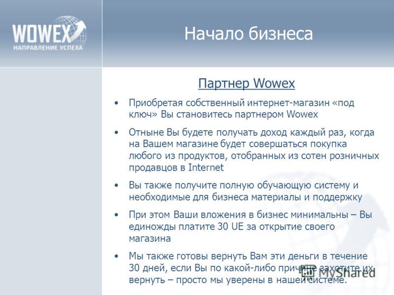 Начало бизнеса Партнер Wowex Приобретая собственный интернет-магазин «под ключ» Вы становитесь партнером Wowex Отныне Вы будете получать доход каждый раз, когда на Вашем магазине будет совершаться покупка любого из продуктов, отобранных из сотен розн