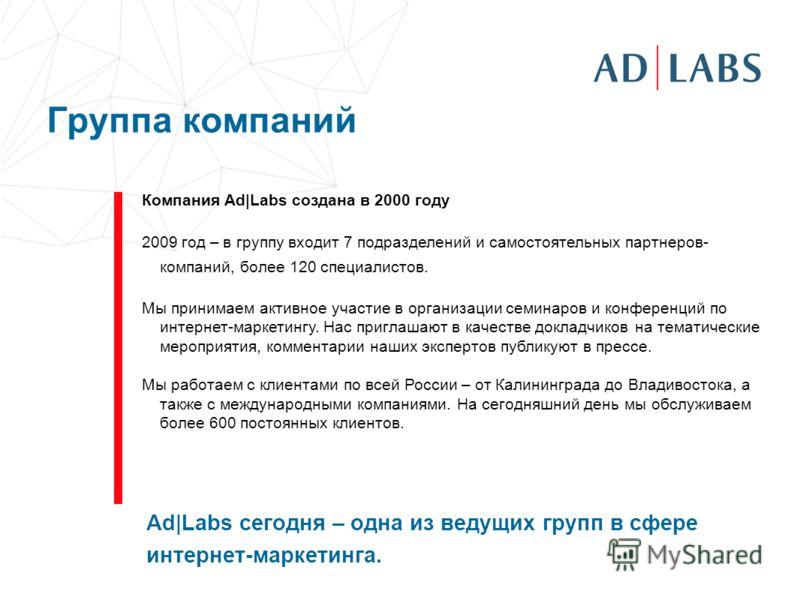Группа компаний Компания Ad|Labs создана в 2000 году 2009 год – в группу входит 7 подразделений и самостоятельных партнеров- компаний, более 120 специалистов. Мы принимаем активное участие в организации семинаров и конференций по интернет-маркетингу.