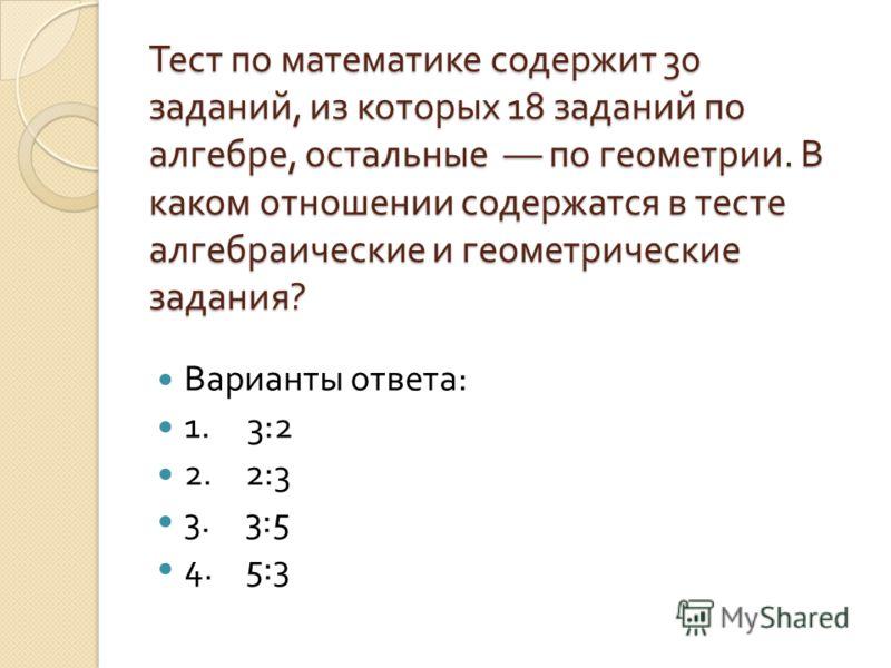 Тест по математике содержит 30 заданий, из которых 18 заданий по алгебре, остальные –– по геометрии. В каком отношении содержатся в тесте алгебраические и геометрические задания ? Варианты ответа : 1. 3:2 2. 2:3 3. 3:5 4. 5:3