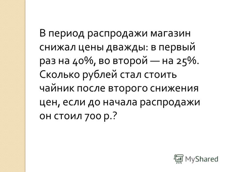 В период распродажи магазин снижал цены дважды: в первый раз на 40%, во второй на 25%. Сколько рублей стал стоить чайник после второго снижения цен, если до начала распродажи он стоил 700 р.?