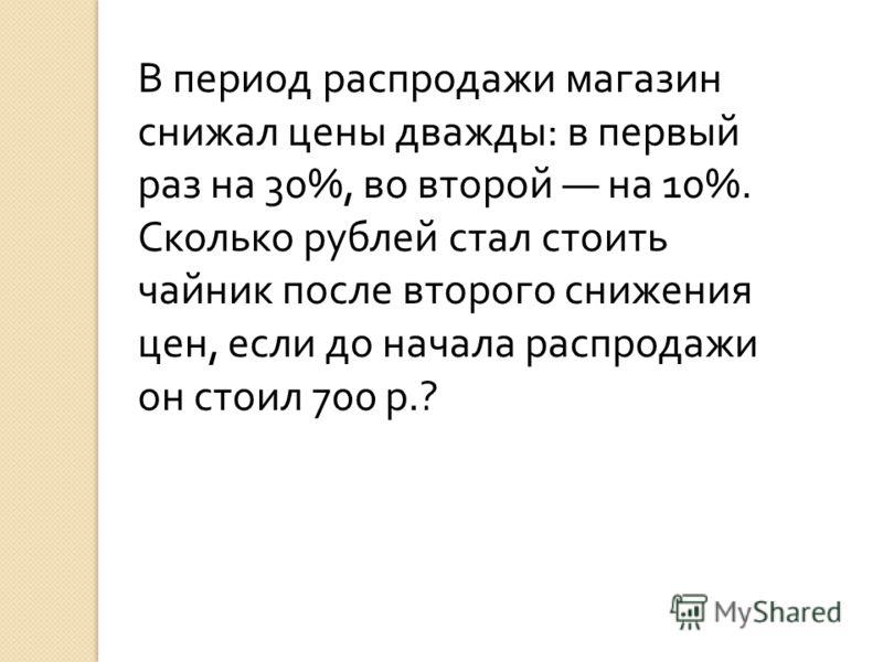 В период распродажи магазин снижал цены дважды: в первый раз на 30%, во второй на 10%. Сколько рублей стал стоить чайник после второго снижения цен, если до начала распродажи он стоил 700 р.?