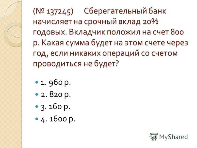 ( 137245) Сберегательный банк начисляет на срочный вклад 20% годовых. Вкладчик положил на счет 800 р. Какая сумма будет на этом счете через год, если никаких операций со счетом проводиться не будет ? 1. 960 р. 2. 820 р. 3. 160 р. 4. 1600 р.