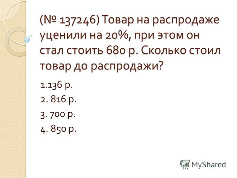 ( 137246) Товар на распродаже уценили на 20%, при этом он стал стоить 680 р. Сколько стоил товар до распродажи ? 1.136 р. 2. 816 р. 3. 700 р. 4. 850 р.