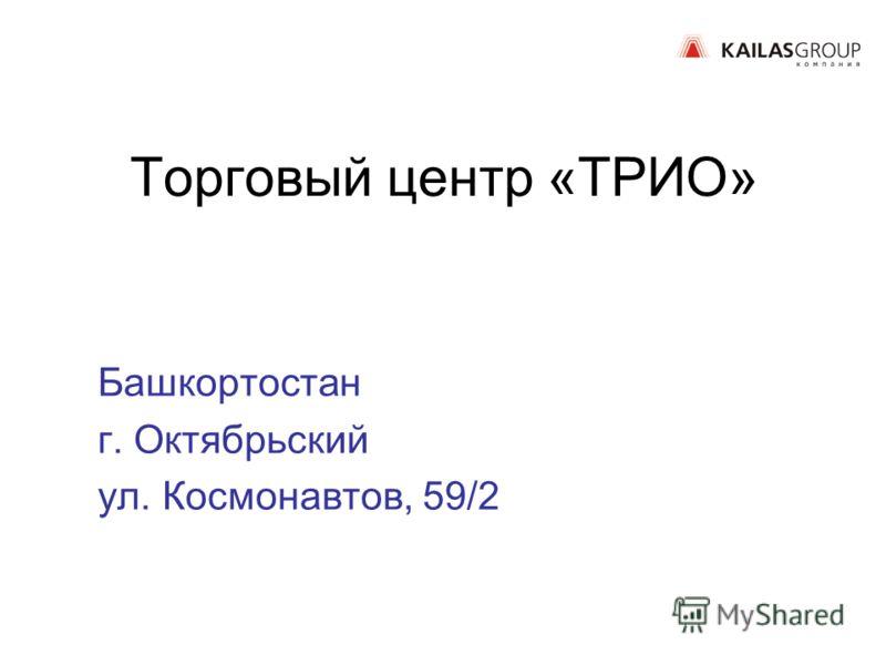 Торговый центр «ТРИО» Башкортостан г. Октябрьский ул. Космонавтов, 59/2