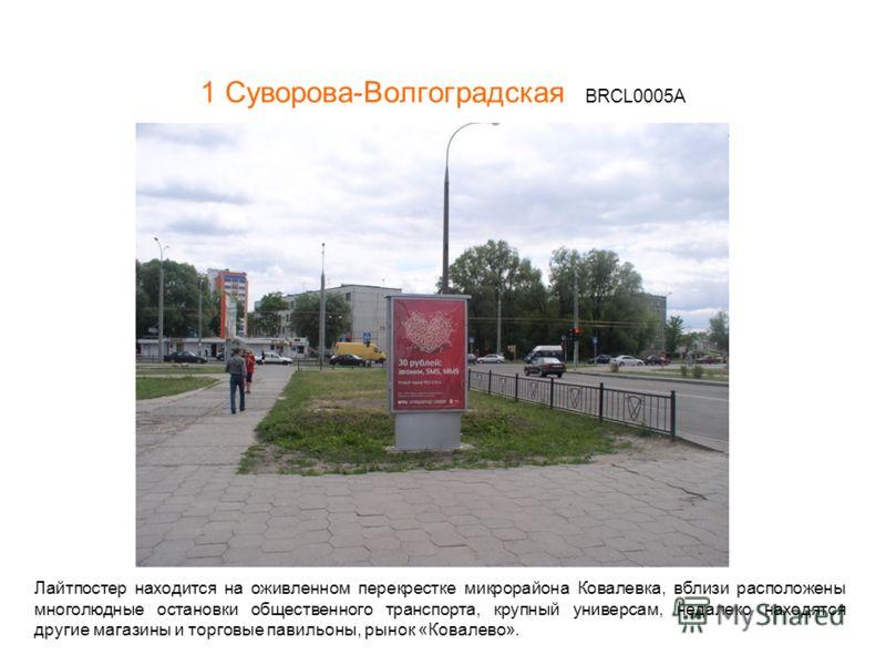 1 Суворова-Волгоградская BRCL0005A Лайтпостер находится на оживленном перекрестке микрорайона Ковалевка, вблизи расположены многолюдные остановки общественного транспорта, крупный универсам, недалеко находятся другие магазины и торговые павильоны, ры