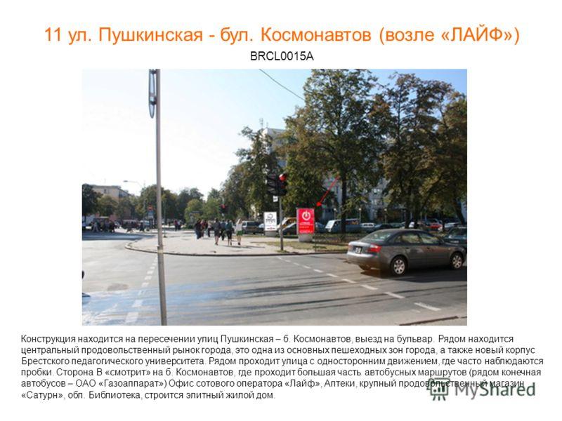 11 ул. Пушкинская - бул. Космонавтов (возле «ЛАЙФ») BRCL0015А Конструкция находится на пересечении улиц Пушкинская – б. Космонавтов, выезд на бульвар. Рядом находится центральный продовольственный рынок города, это одна из основных пешеходных зон гор