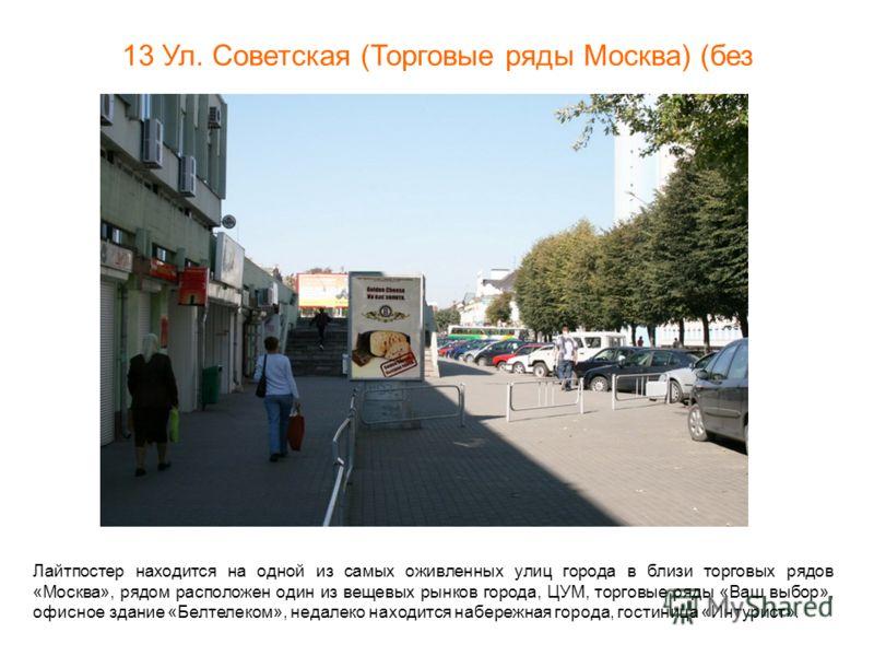 13 Ул. Советская (Торговые ряды Москва) (без подсветки) BRCL0017А Лайтпостер находится на одной из самых оживленных улиц города в близи торговых рядов «Москва», рядом расположен один из вещевых рынков города, ЦУМ, торговые ряды «Ваш выбор», офисное з