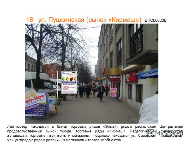 18 ул. Пушкинская (рынок «Кирмаш») BRCL0020В Лайтпостер находится в близи торговых рядов «Элма», рядом расположен Центральный продовольственный рынок города, торговые ряды «Кирмаш», Педагогический Университет, автовокзал, торговые павильоны и магазин