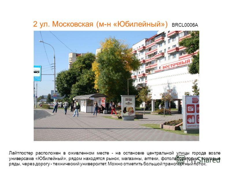2 ул. Московская (м-н «Юбилейный») BRCL0006А Лайтпостер расположен в оживленном месте - на остановке центральной улицы города возле универсама «Юбилейный», рядом находятся рынок, магазины, аптеки, фотолаборатории, торговые ряды, через дорогу - технич