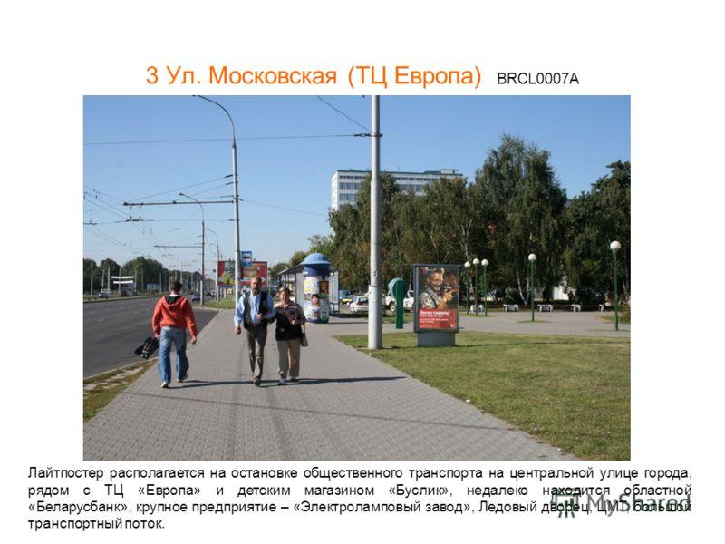 3 Ул. Московская (ТЦ Европа) BRCL0007А Лайтпостер располагается на остановке общественного транспорта на центральной улице города, рядом с ТЦ «Европа» и детским магазином «Буслик», недалеко находится областной «Беларусбанк», крупное предприятие – «Эл