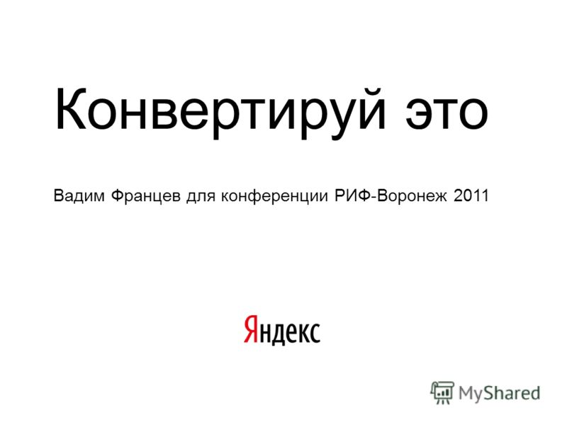 Конвертируй это Вадим Францев для конференции РИФ-Воронеж 2011