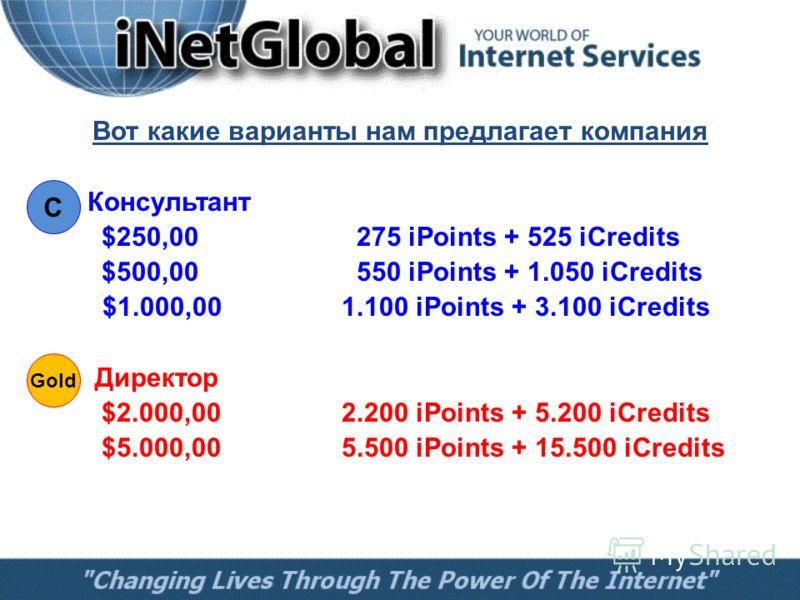 Вот какие варианты нам предлагает компания Консультант $250,00 275 iPoints + 525 iCredits $500,00 550 iPoints + 1.050 iCredits $1.000,001.100 iPoints + 3.100 iCredits Директор $2.000,002.200 iPoints + 5.200 iCredits $5.000,005.500 iPoints + 15.500 iC