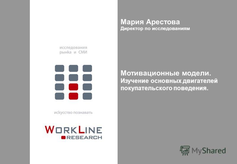 Мария Арестова Директор по исследованиям Мотивационные модели. Изучение основных двигателей покупательского поведения.