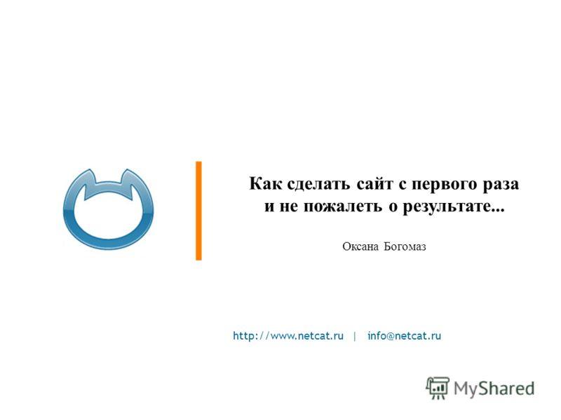 http://www.netcat.ru | info@netcat.ru Как сделать сайт с первого раза и не пожалеть о результате... Оксана Богомаз