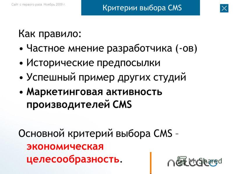 Сайт с первого раза. Ноябрь 2009 г. Критерии выбора CMS Как правило: Частное мнение разработчика (-ов) Исторические предпосылки Успешный пример других студий Маркетинговая активность производителей CMS Основной критерий выбора CMS – экономическая цел