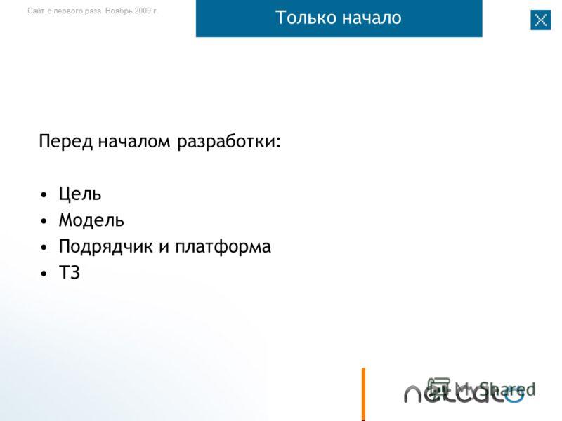 Сайт с первого раза. Ноябрь 2009 г. Только начало Перед началом разработки: Цель Модель Подрядчик и платформа ТЗ