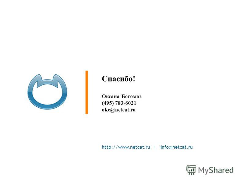 http://www.netcat.ru | info@netcat.ru Спасибо! Оксана Богомаз (495) 783-6021 okc@netcat.ru