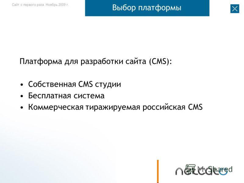 Сайт с первого раза. Ноябрь 2009 г. Выбор платформы Платформа для разработки сайта (CMS): Собственная CMS студии Бесплатная система Коммерческая тиражируемая российская CMS