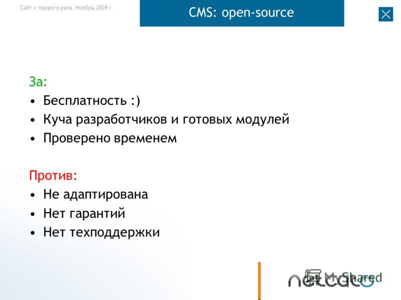 Сайт с первого раза. Ноябрь 2009 г. CMS: open-source За: Бесплатность :) Куча разработчиков и готовых модулей Проверено временем Против: Не адаптирована Нет гарантий Нет техподдержки